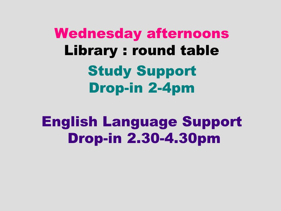 Wednesday afternoons Library : round table Study Support Drop-in 2-4pm English Language Support Drop-in 2.30-4.30pm