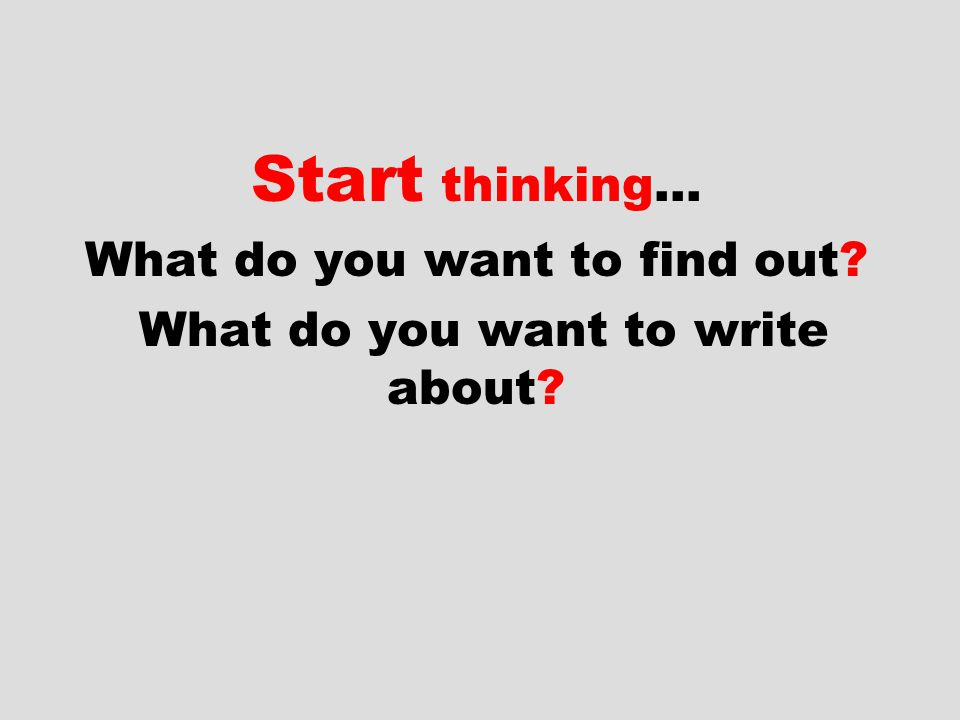 Start thinking… What do you want to find out What do you want to write about