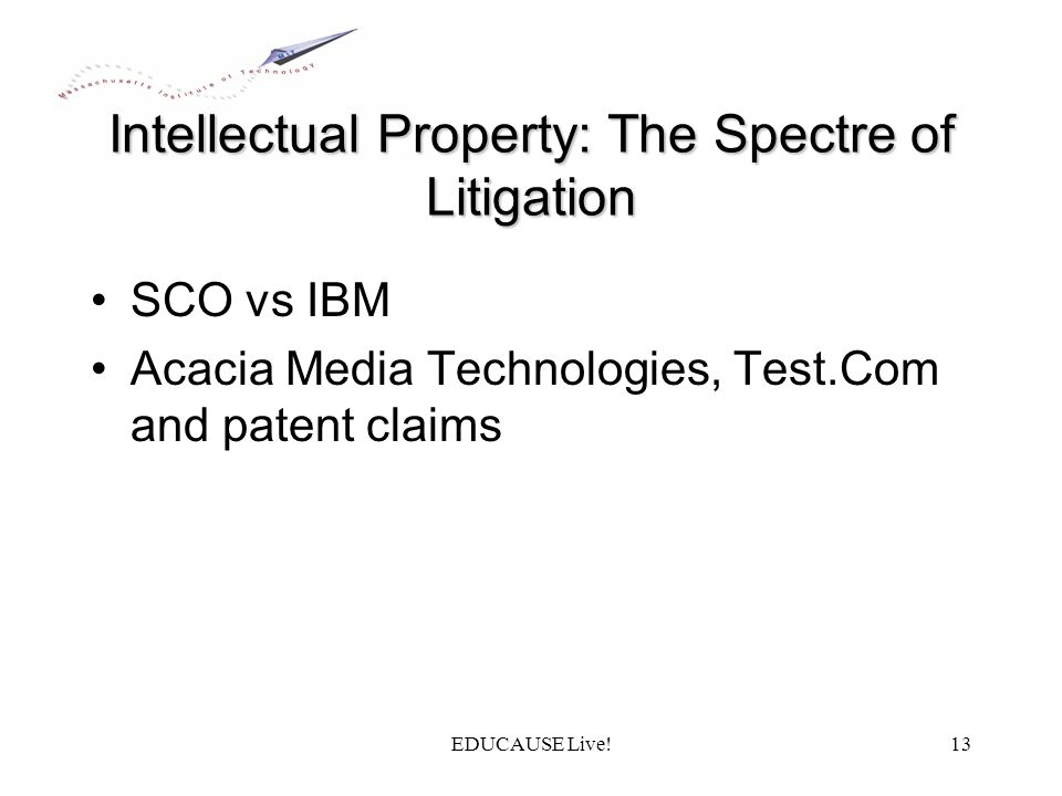 EDUCAUSE Live!13 Intellectual Property: The Spectre of Litigation SCO vs IBM Acacia Media Technologies, Test.Com and patent claims