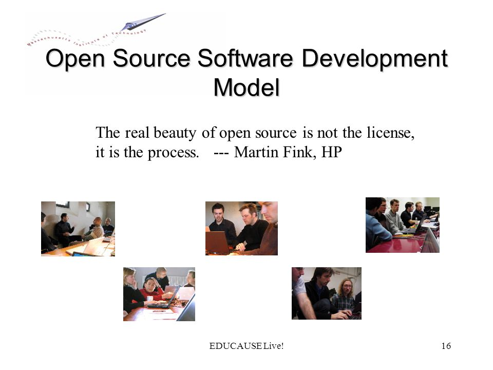 EDUCAUSE Live!16 Open Source Software Development Model The real beauty of open source is not the license, it is the process.