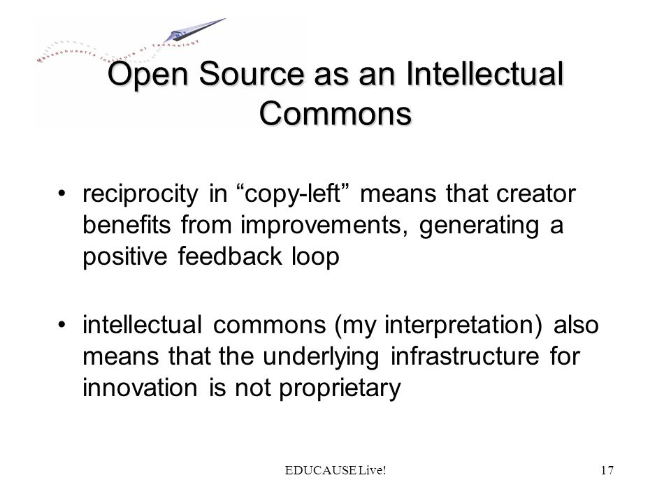 EDUCAUSE Live!17 Open Source as an Intellectual Commons reciprocity in copy-left means that creator benefits from improvements, generating a positive feedback loop intellectual commons (my interpretation) also means that the underlying infrastructure for innovation is not proprietary