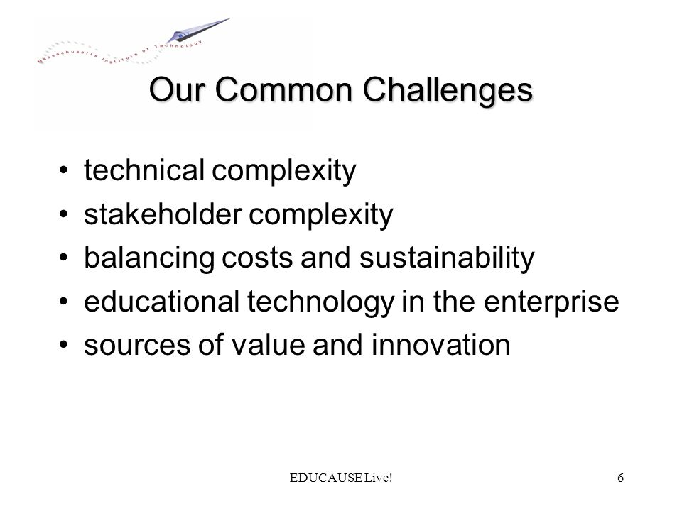 EDUCAUSE Live!6 Our Common Challenges technical complexity stakeholder complexity balancing costs and sustainability educational technology in the enterprise sources of value and innovation