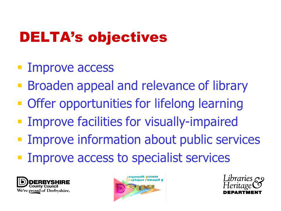 DELTAs objectives Improve access Broaden appeal and relevance of library Offer opportunities for lifelong learning Improve facilities for visually-impaired Improve information about public services Improve access to specialist services