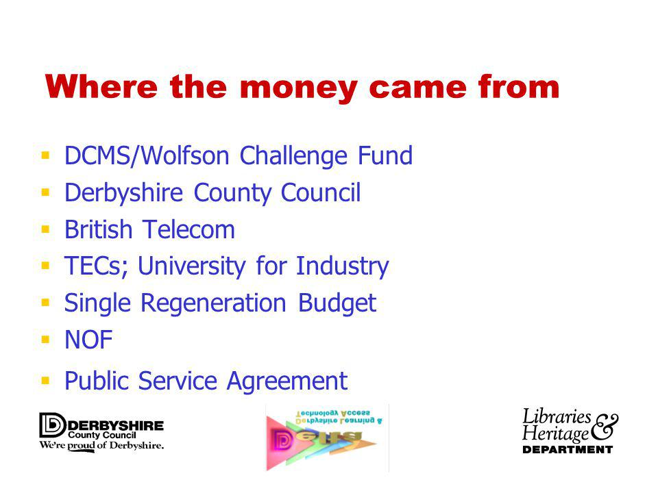 Where the money came from DCMS/Wolfson Challenge Fund Derbyshire County Council British Telecom TECs; University for Industry Single Regeneration Budget NOF Public Service Agreement