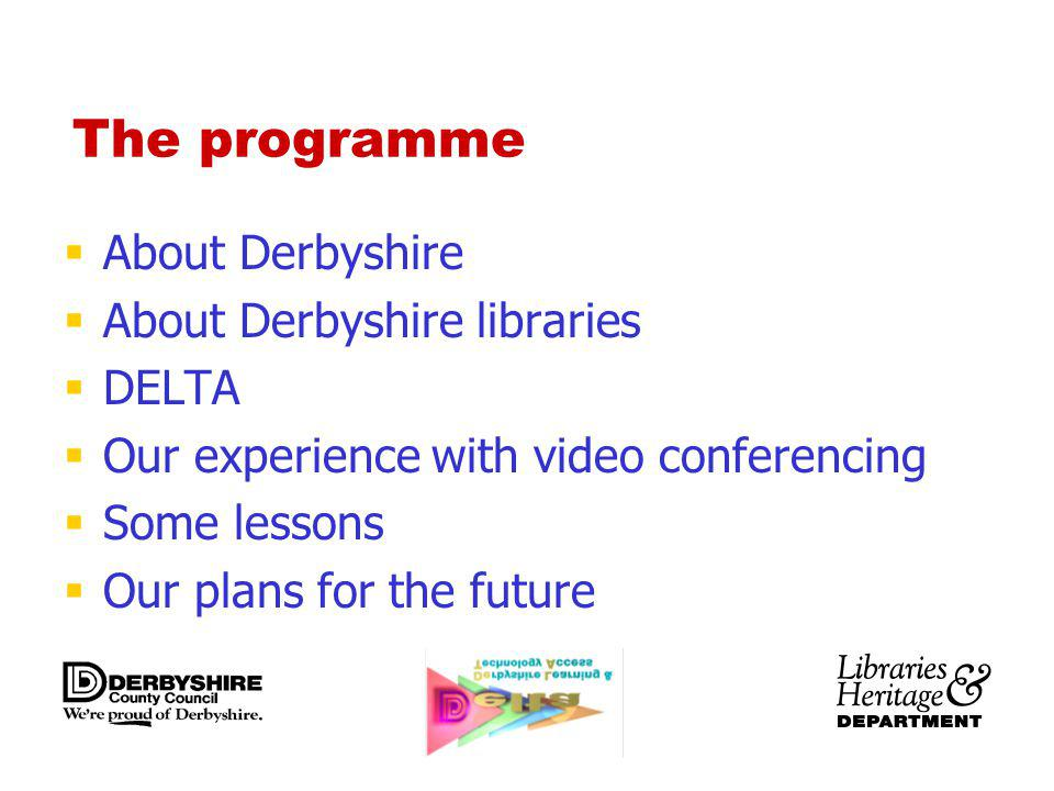 The programme About Derbyshire About Derbyshire libraries DELTA Our experience with video conferencing Some lessons Our plans for the future