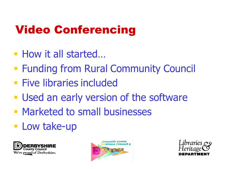 Video Conferencing How it all started… Funding from Rural Community Council Five libraries included Used an early version of the software Marketed to small businesses Low take-up