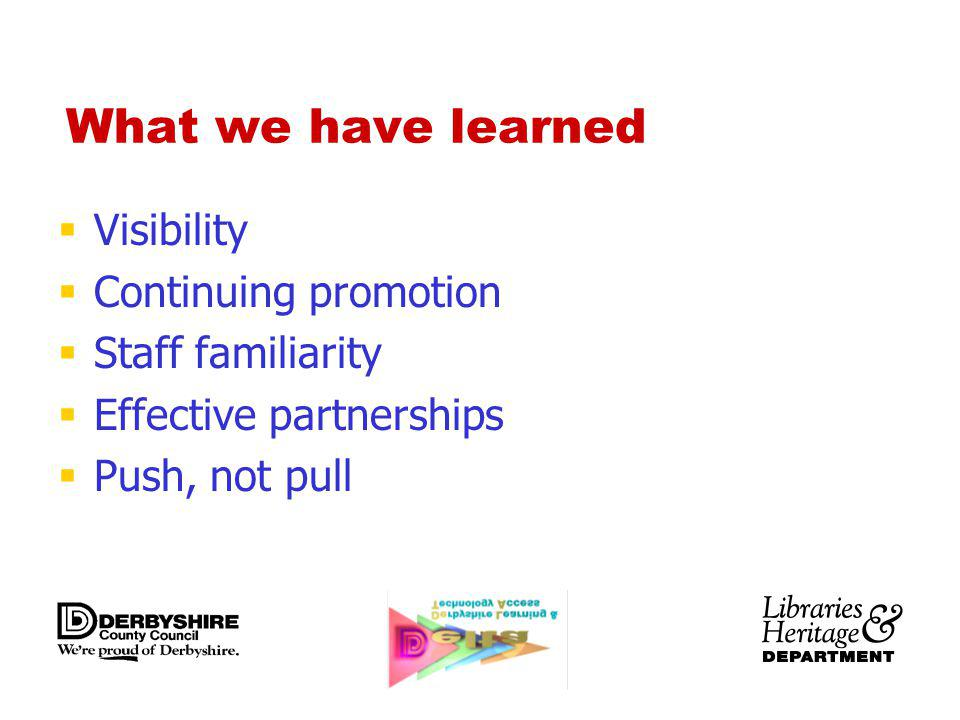 What we have learned Visibility Continuing promotion Staff familiarity Effective partnerships Push, not pull