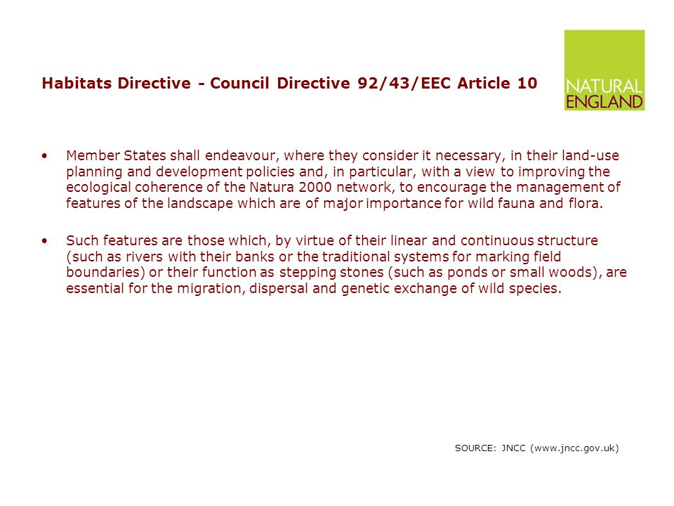 Habitats Directive - Council Directive 92/43/EEC Article 10 Member States shall endeavour, where they consider it necessary, in their land-use planning and development policies and, in particular, with a view to improving the ecological coherence of the Natura 2000 network, to encourage the management of features of the landscape which are of major importance for wild fauna and flora.
