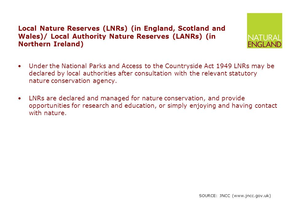 Local Nature Reserves (LNRs) (in England, Scotland and Wales)/ Local Authority Nature Reserves (LANRs) (in Northern Ireland) Under the National Parks and Access to the Countryside Act 1949 LNRs may be declared by local authorities after consultation with the relevant statutory nature conservation agency.
