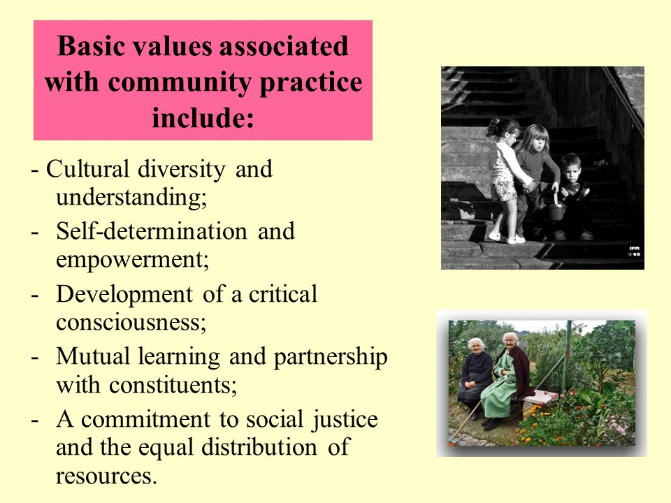 Basic values associated with community practice include: - Cultural diversity and understanding; -Self-determination and empowerment; -Development of a critical consciousness; -Mutual learning and partnership with constituents; -A commitment to social justice and the equal distribution of resources.