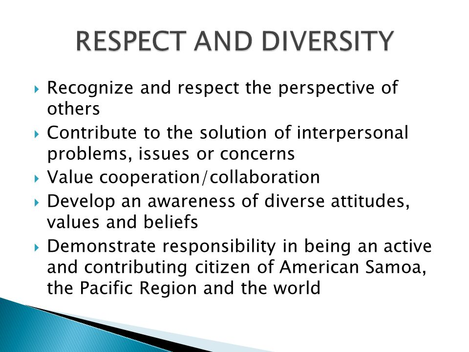 Recognize and respect the perspective of others Contribute to the solution of interpersonal problems, issues or concerns Value cooperation/collaboration Develop an awareness of diverse attitudes, values and beliefs Demonstrate responsibility in being an active and contributing citizen of American Samoa, the Pacific Region and the world