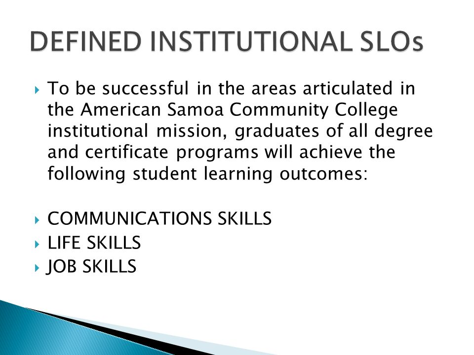 To be successful in the areas articulated in the American Samoa Community College institutional mission, graduates of all degree and certificate programs will achieve the following student learning outcomes: COMMUNICATIONS SKILLS LIFE SKILLS JOB SKILLS