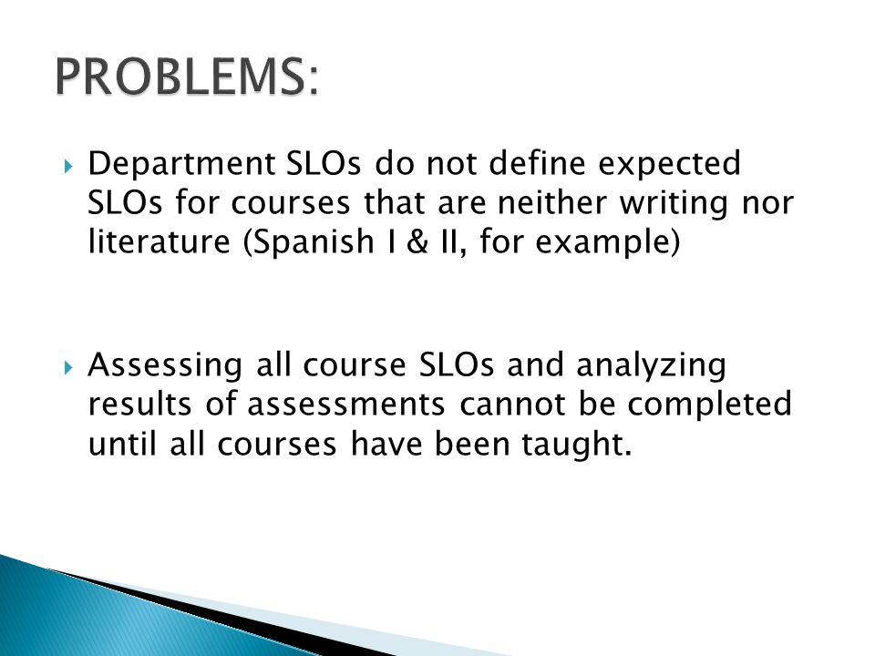 Department SLOs do not define expected SLOs for courses that are neither writing nor literature (Spanish I & II, for example) Assessing all course SLOs and analyzing results of assessments cannot be completed until all courses have been taught.