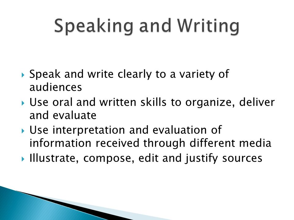 Speak and write clearly to a variety of audiences Use oral and written skills to organize, deliver and evaluate Use interpretation and evaluation of information received through different media Illustrate, compose, edit and justify sources