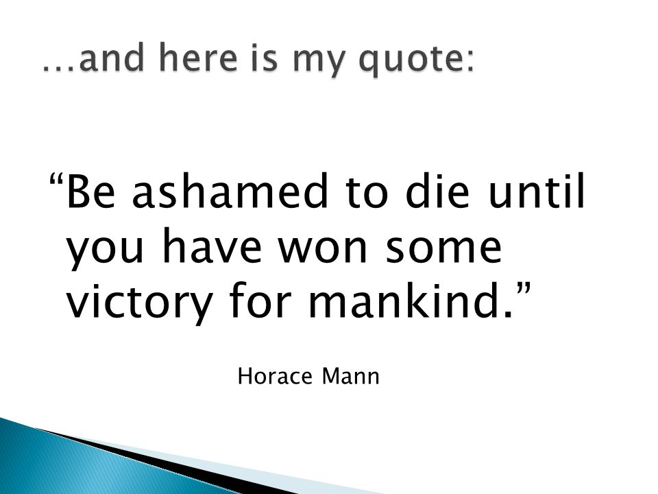 Be ashamed to die until you have won some victory for mankind. Horace Mann