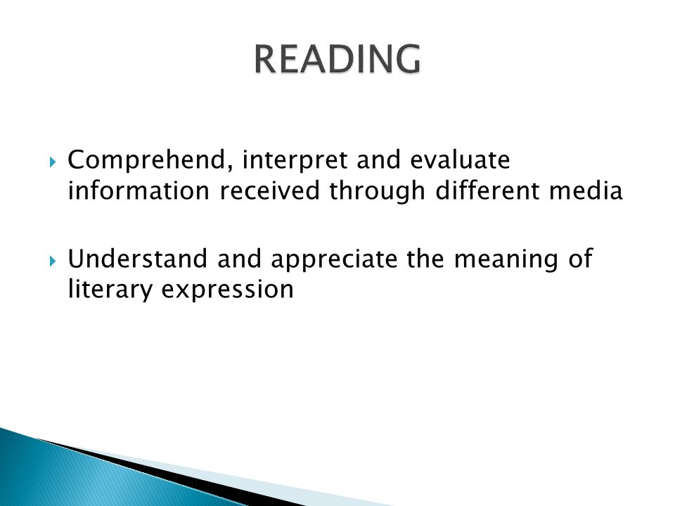 Comprehend, interpret and evaluate information received through different media Understand and appreciate the meaning of literary expression