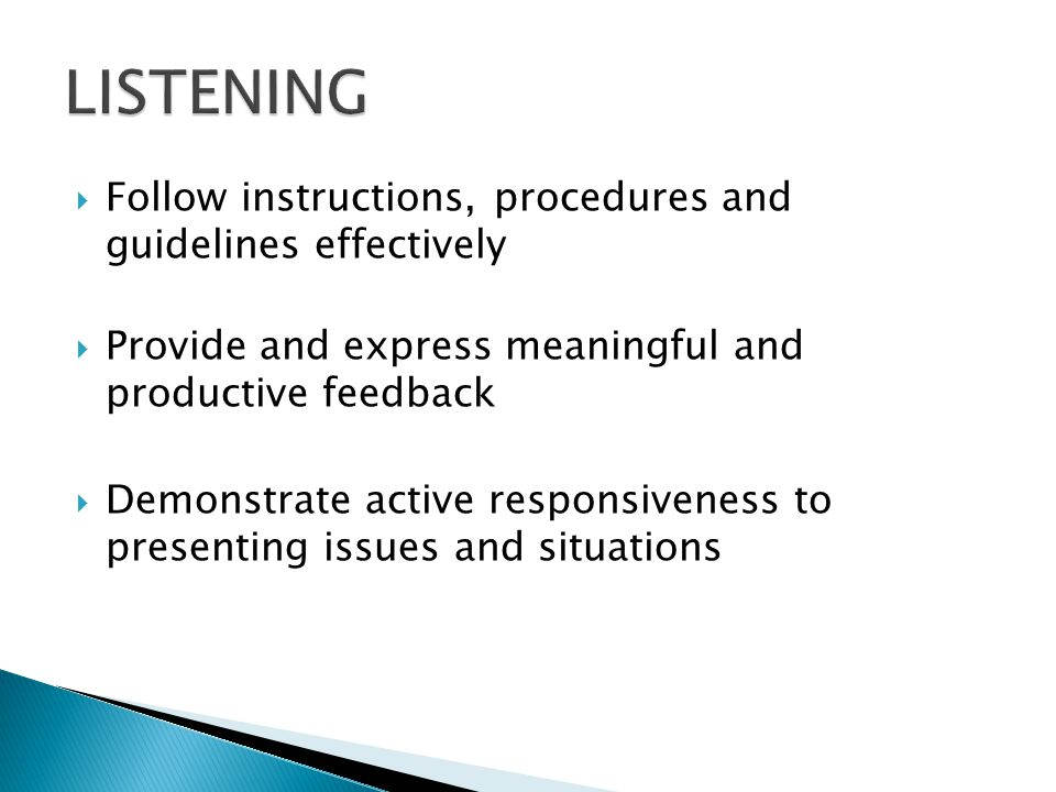 Follow instructions, procedures and guidelines effectively Provide and express meaningful and productive feedback Demonstrate active responsiveness to presenting issues and situations