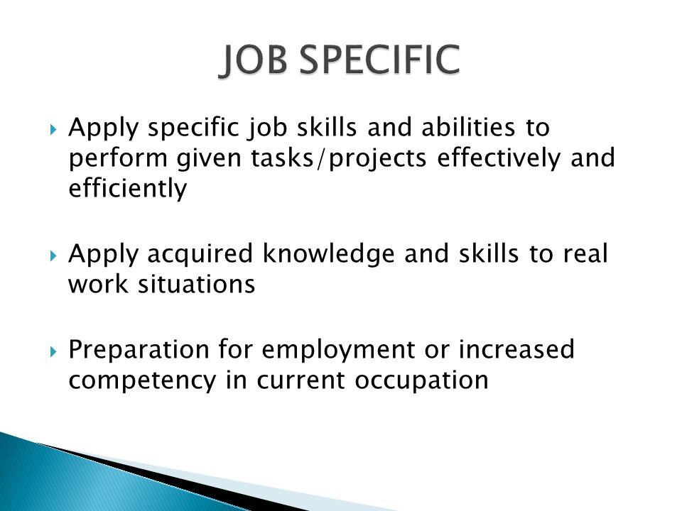 Apply specific job skills and abilities to perform given tasks/projects effectively and efficiently Apply acquired knowledge and skills to real work situations Preparation for employment or increased competency in current occupation