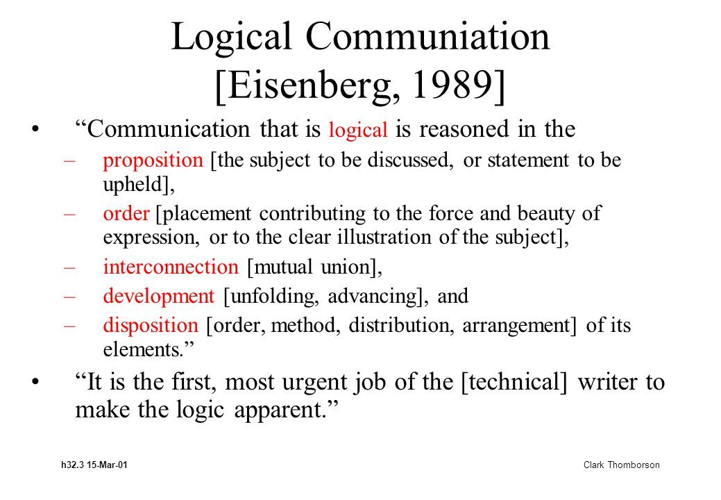 h32.3 15-Mar-01 Clark Thomborson Logical Communiation [Eisenberg, 1989] Communication that is logical is reasoned in the –proposition [the subject to be discussed, or statement to be upheld], –order [placement contributing to the force and beauty of expression, or to the clear illustration of the subject], –interconnection [mutual union], –development [unfolding, advancing], and –disposition [order, method, distribution, arrangement] of its elements.
