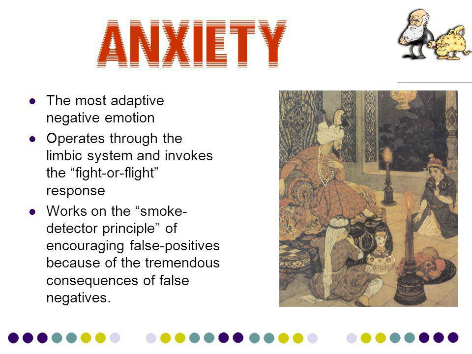 Anxiety The most adaptive negative emotion Operates through the limbic system and invokes the fight-or-flight response Works on the smoke- detector principle of encouraging false-positives because of the tremendous consequences of false negatives.