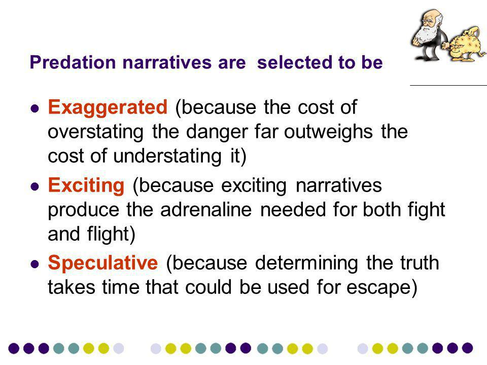 Predation narratives are selected to be Exaggerated (because the cost of overstating the danger far outweighs the cost of understating it) Exciting (because exciting narratives produce the adrenaline needed for both fight and flight) Speculative (because determining the truth takes time that could be used for escape)