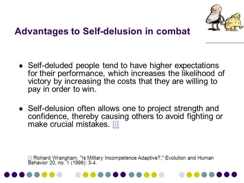 Advantages to Self-delusion in combat Self-deluded people tend to have higher expectations for their performance, which increases the likelihood of victory by increasing the costs that they are willing to pay in order to win.