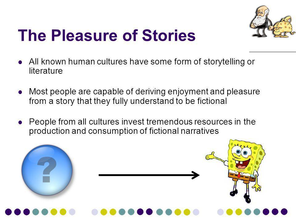 The Pleasure of Stories All known human cultures have some form of storytelling or literature Most people are capable of deriving enjoyment and pleasure from a story that they fully understand to be fictional People from all cultures invest tremendous resources in the production and consumption of fictional narratives