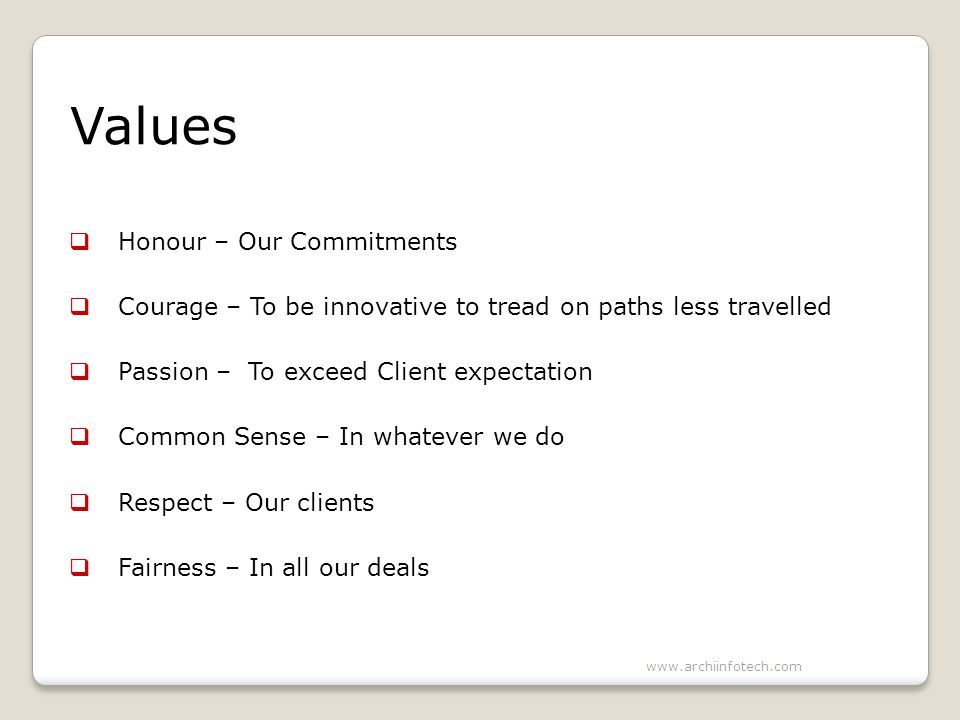 Values Honour – Our Commitments Courage – To be innovative to tread on paths less travelled Passion – To exceed Client expectation Common Sense – In whatever we do Respect – Our clients Fairness – In all our deals www.archiinfotech.com