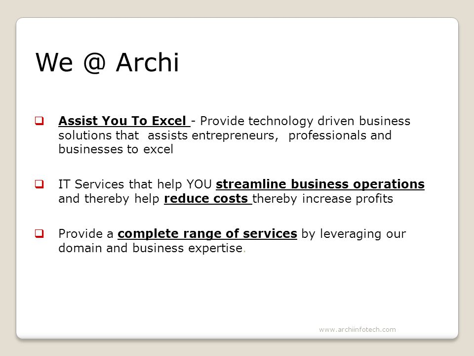 We @ Archi Assist You To Excel - Provide technology driven business solutions that assists entrepreneurs, professionals and businesses to excel IT Services that help YOU streamline business operations and thereby help reduce costs thereby increase profits Provide a complete range of services by leveraging our domain and business expertise.