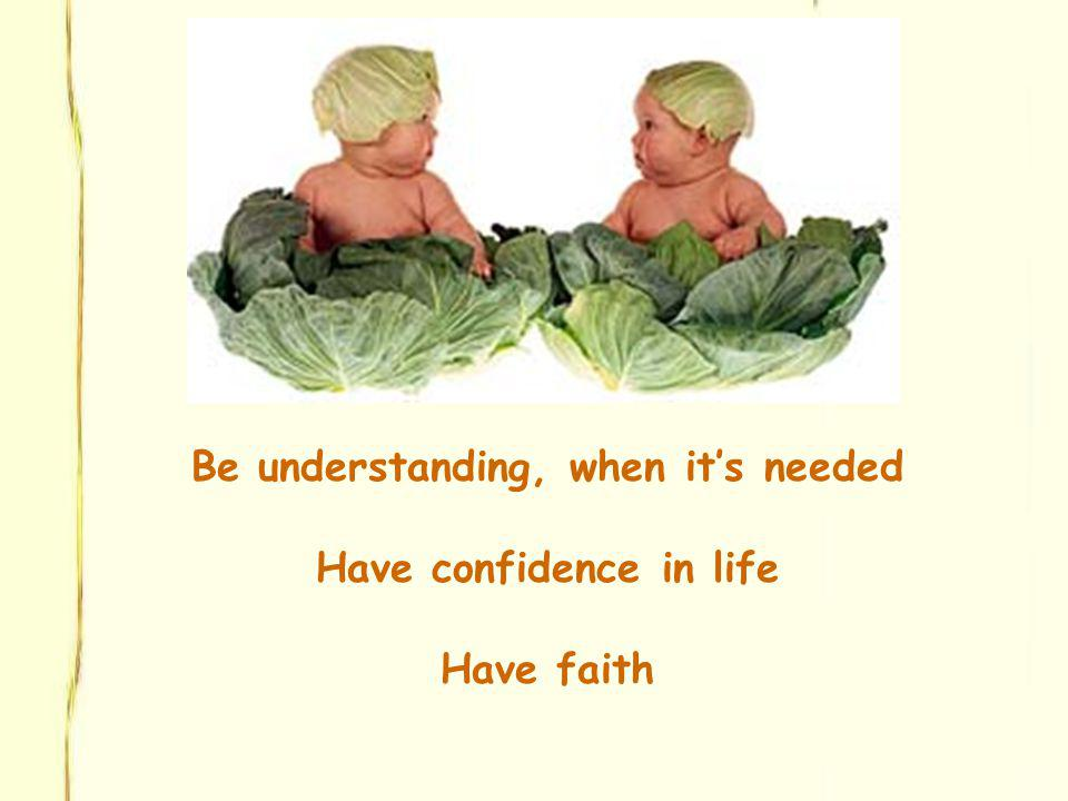 Be understanding, when its needed Have confidence in life Have faith