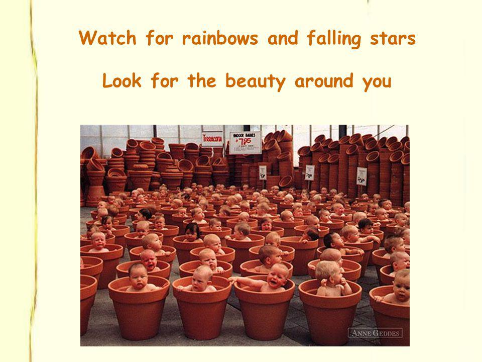 Watch for rainbows and falling stars Look for the beauty around you
