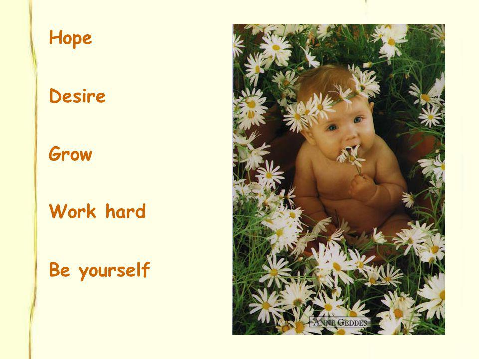 Hope Desire Grow Work hard Be yourself
