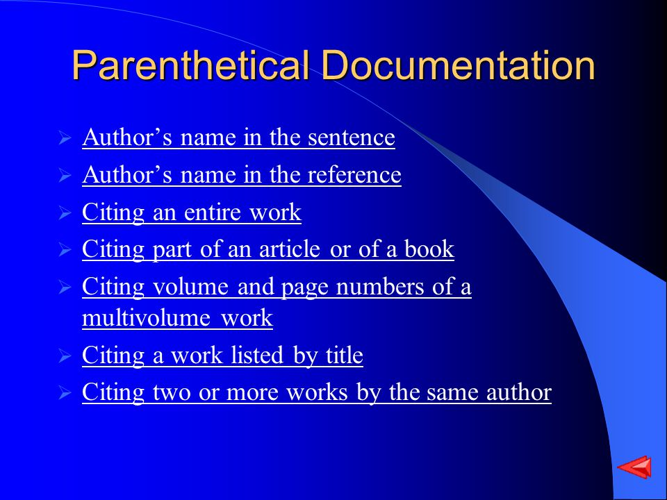 Parenthetical Documentation Authors name in the sentence Authors name in the reference Citing an entire work Citing part of an article or of a book Citing volume and page numbers of a multivolume work Citing volume and page numbers of a multivolume work Citing a work listed by title Citing two or more works by the same author