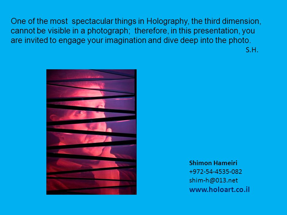One of the most spectacular things in Holography, the third dimension, cannot be visible in a photograph; therefore, in this presentation, you are invited to engage your imagination and dive deep into the photo.