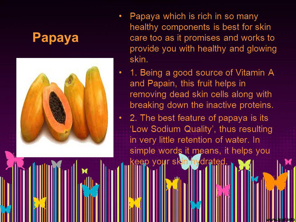 Papaya Papaya which is rich in so many healthy components is best for skin care too as it promises and works to provide you with healthy and glowing skin.