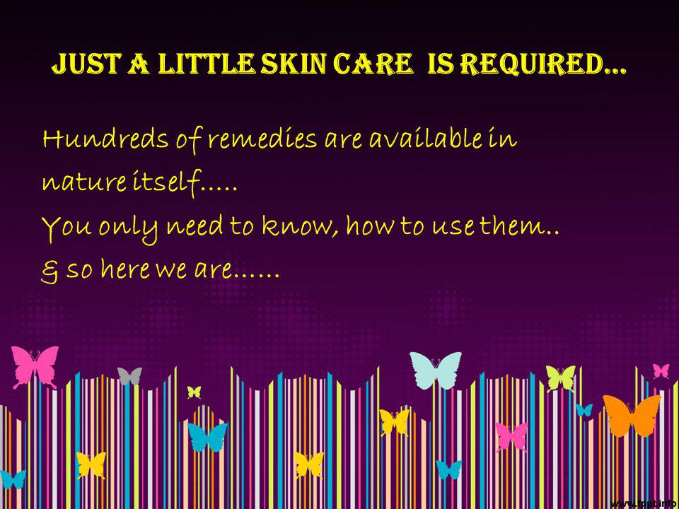 JUST A LITTLE SKIN CARE IS REQUIRED… Hundreds of remedies are available in nature itself…..