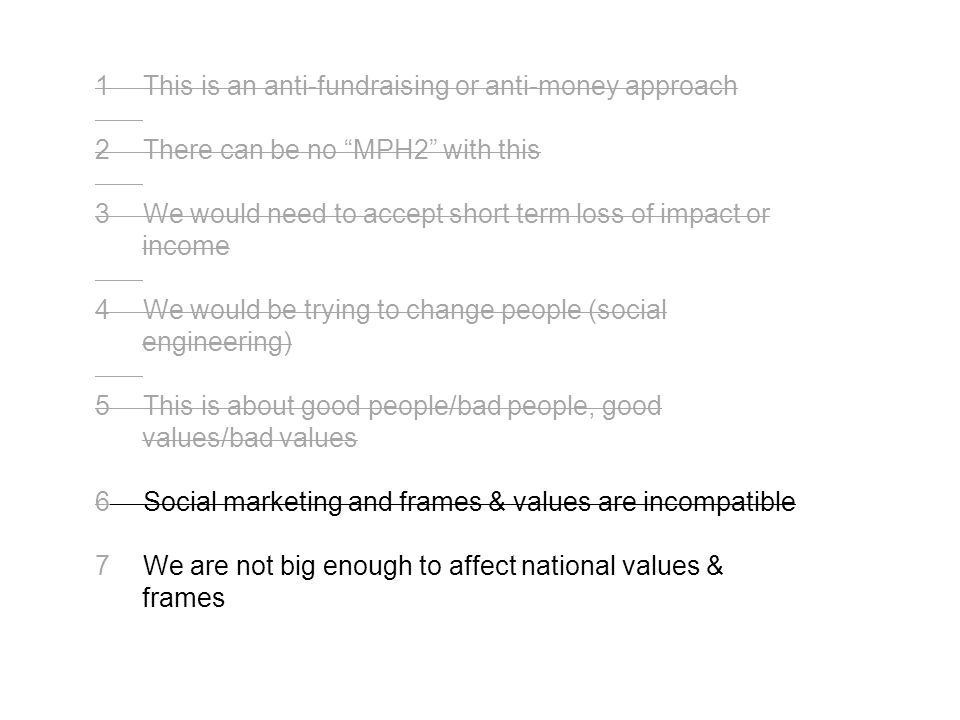 This is an anti-fundraising or anti-money approach There can be no MPH2 with this We would need to accept short term loss of impact or income We would be trying to change people (social engineering) This is about good people/bad people, good values/bad values Social marketing and frames & values are incompatible We are not big enough to affect national values & frames