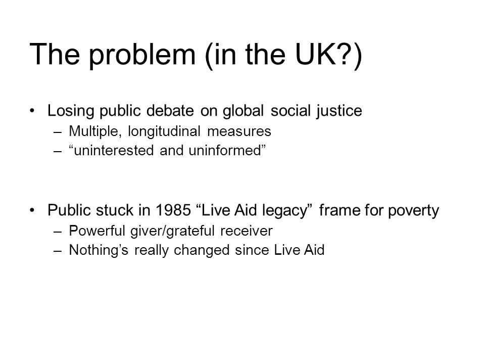 The problem (in the UK ) Losing public debate on global social justice –Multiple, longitudinal measures –uninterested and uninformed Public stuck in 1985 Live Aid legacy frame for poverty –Powerful giver/grateful receiver –Nothings really changed since Live Aid