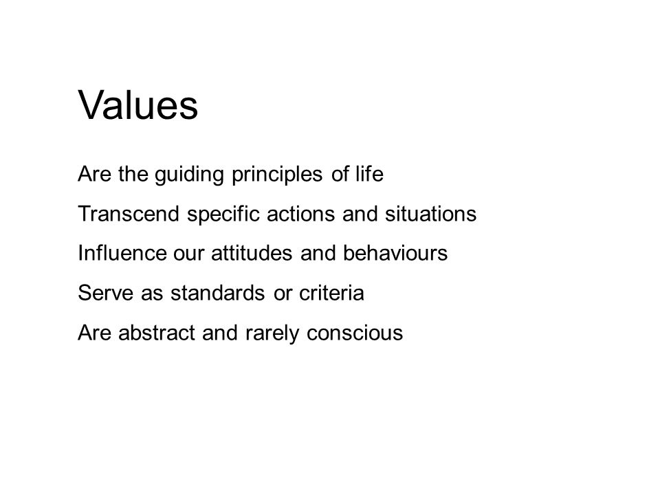 Values Are the guiding principles of life Transcend specific actions and situations Influence our attitudes and behaviours Serve as standards or criteria Are abstract and rarely conscious