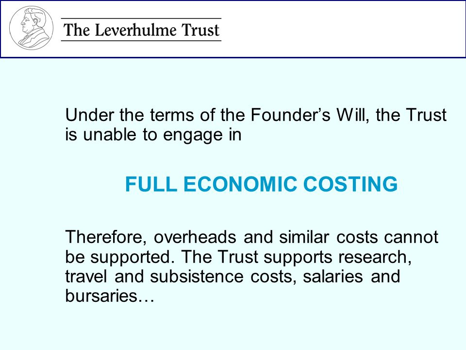 Under the terms of the Founders Will, the Trust is unable to engage in FULL ECONOMIC COSTING Therefore, overheads and similar costs cannot be supported.