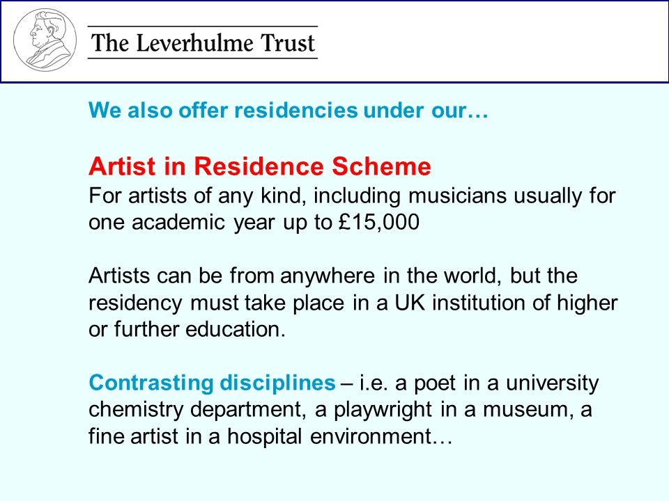 We also offer residencies under our… Artist in Residence Scheme For artists of any kind, including musicians usually for one academic year up to £15,000 Artists can be from anywhere in the world, but the residency must take place in a UK institution of higher or further education.