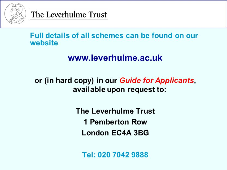 www.leverhulme.ac.uk or (in hard copy) in our Guide for Applicants, available upon request to: The Leverhulme Trust 1 Pemberton Row London EC4A 3BG Tel: 020 7042 9888 Full details of all schemes can be found on our website