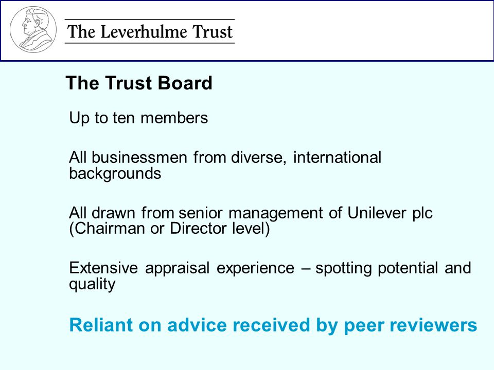 Up to ten members All businessmen from diverse, international backgrounds All drawn from senior management of Unilever plc (Chairman or Director level) Extensive appraisal experience – spotting potential and quality Reliant on advice received by peer reviewers The Trust Board
