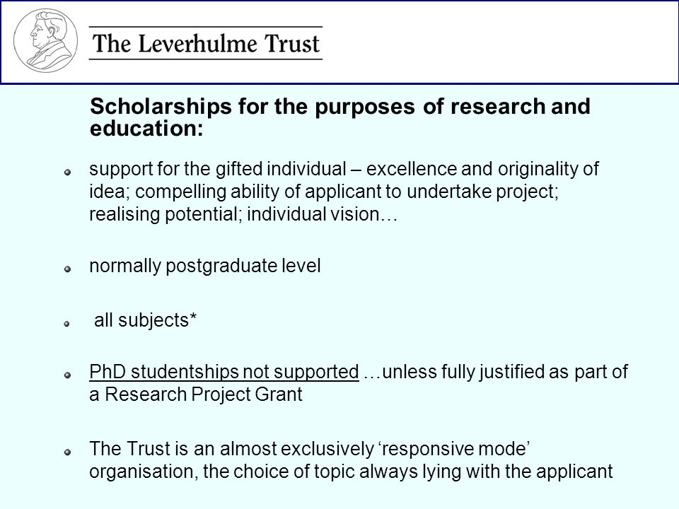 support for the gifted individual – excellence and originality of idea; compelling ability of applicant to undertake project; realising potential; individual vision… normally postgraduate level all subjects* PhD studentships not supported …unless fully justified as part of a Research Project Grant The Trust is an almost exclusively responsive mode organisation, the choice of topic always lying with the applicant Scholarships for the purposes of research and education: