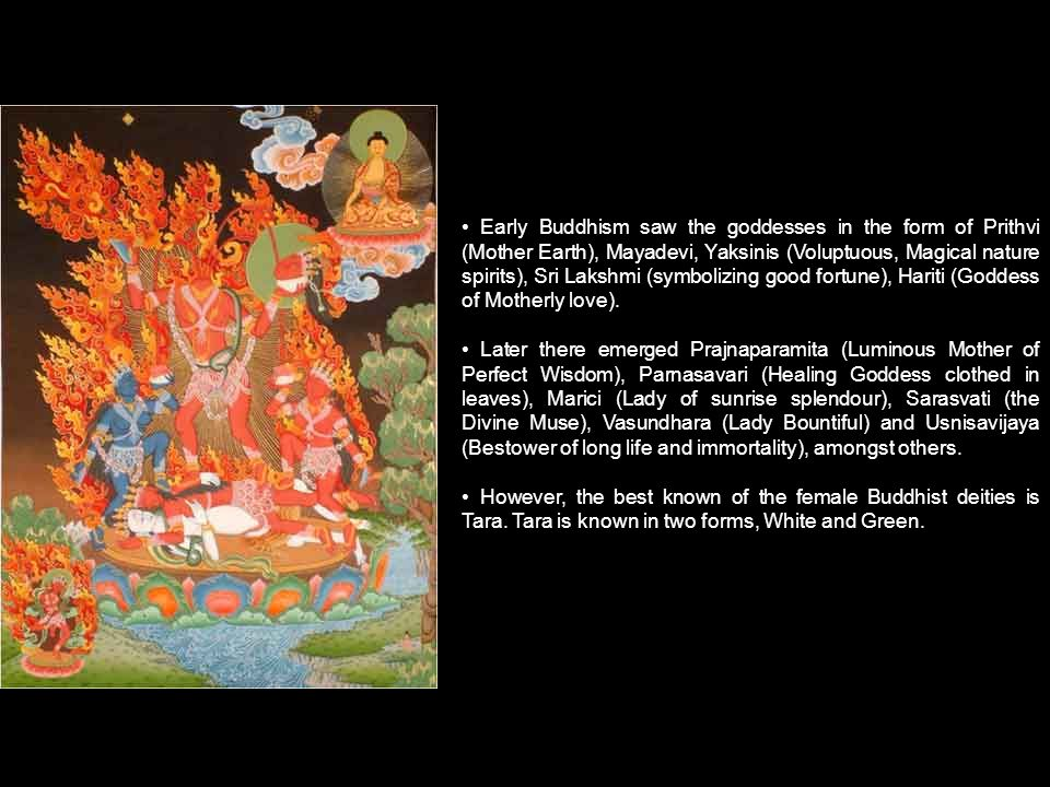 Early Buddhism saw the goddesses in the form of Prithvi (Mother Earth), Mayadevi, Yaksinis (Voluptuous, Magical nature spirits), Sri Lakshmi (symbolizing good fortune), Hariti (Goddess of Motherly love).