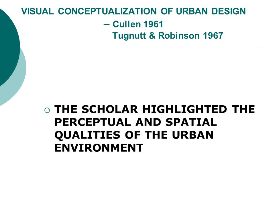 VISUAL CONCEPTUALIZATION OF URBAN DESIGN – Cullen 1961 Tugnutt & Robinson 1967 THE SCHOLAR HIGHLIGHTED THE PERCEPTUAL AND SPATIAL QUALITIES OF THE URBAN ENVIRONMENT