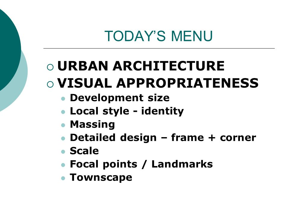TODAYS MENU URBAN ARCHITECTURE VISUAL APPROPRIATENESS Development size Local style - identity Massing Detailed design – frame + corner Scale Focal points / Landmarks Townscape