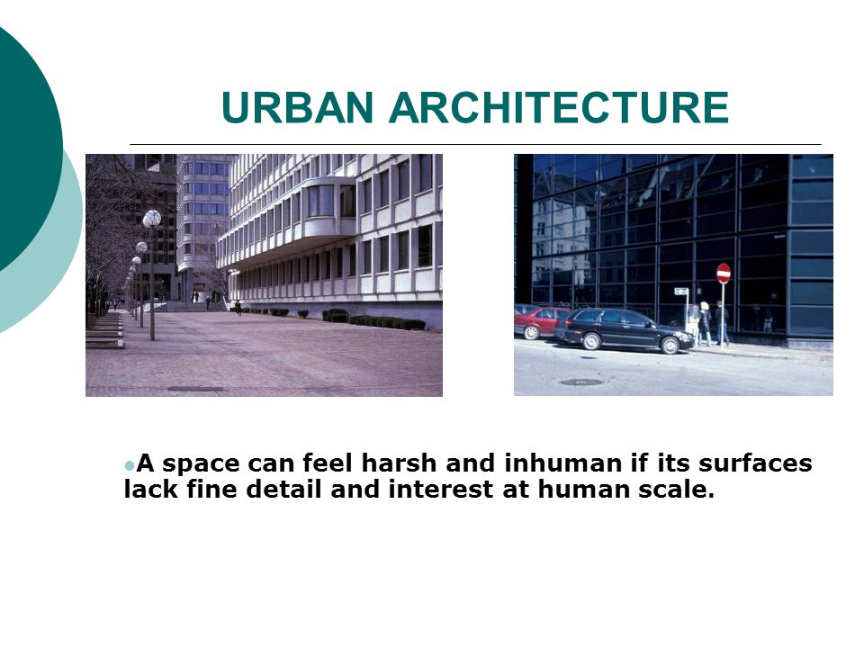 URBAN ARCHITECTURE A space can feel harsh and inhuman if its surfaces lack fine detail and interest at human scale.