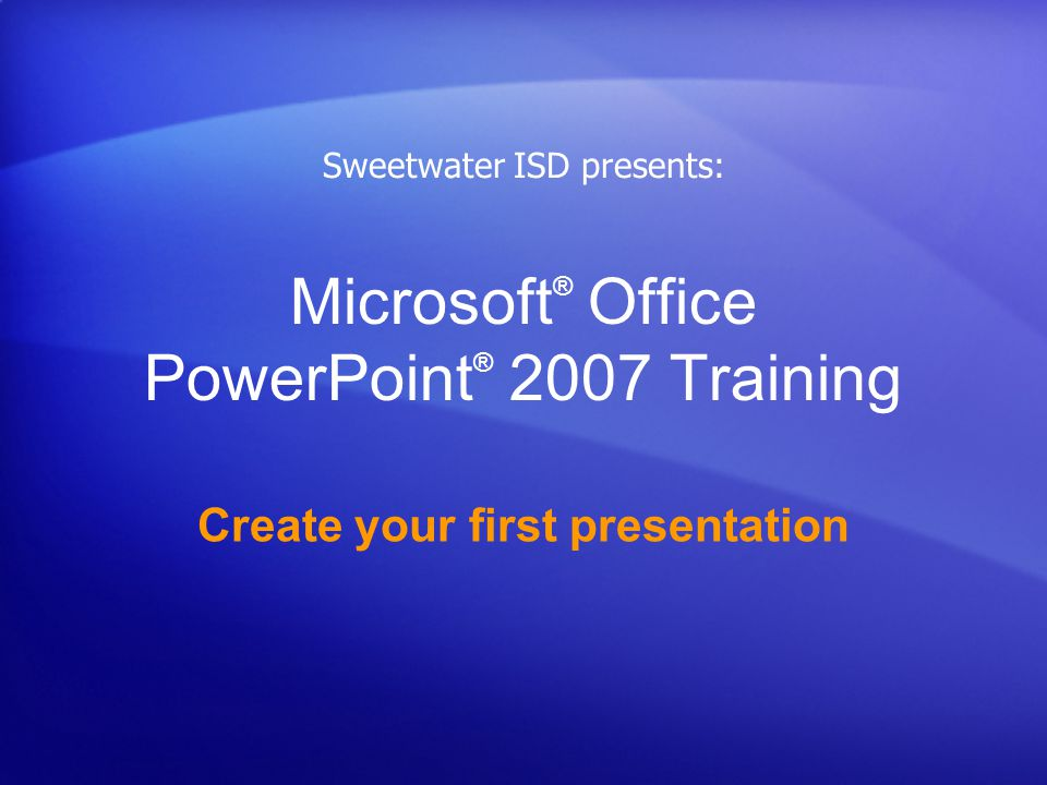 Microsoft ® Office PowerPoint ® 2007 Training Create your first presentation Sweetwater ISD presents: