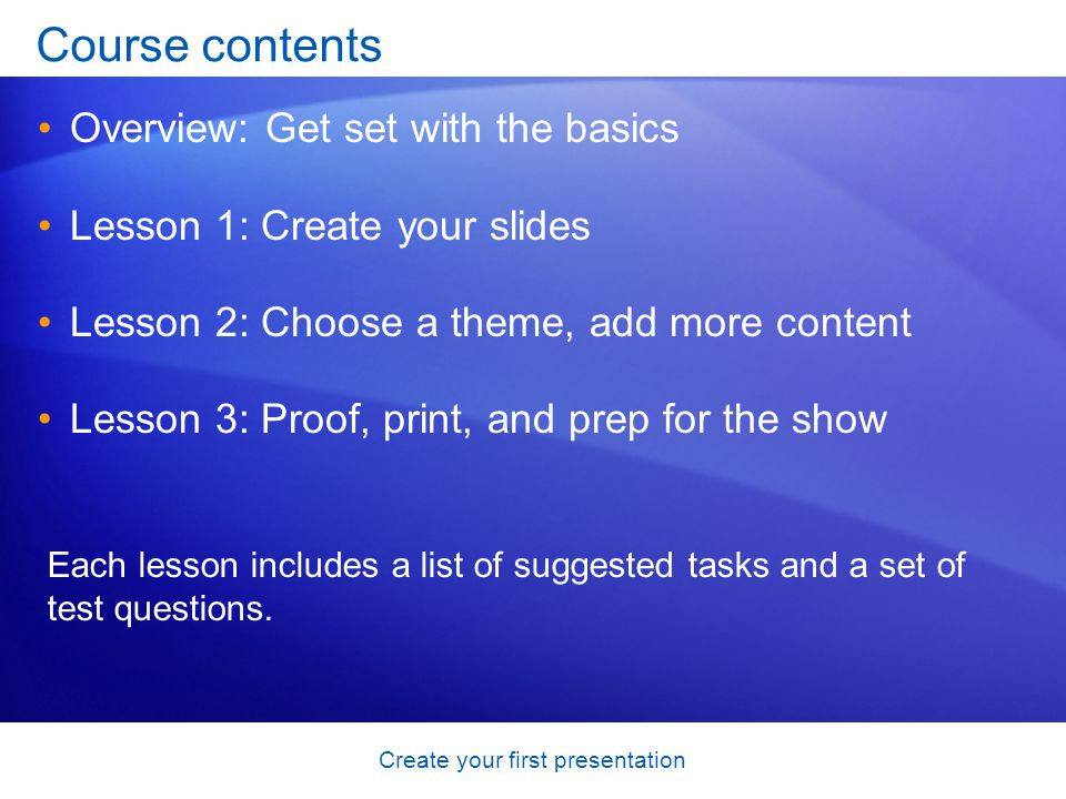 Create your first presentation Course contents Overview: Get set with the basics Lesson 1: Create your slides Lesson 2: Choose a theme, add more content Lesson 3: Proof, print, and prep for the show Each lesson includes a list of suggested tasks and a set of test questions.
